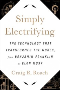 Simply electrifying : the technology that transformed the world, from Benjamin Franklin to Elon Musk cover image