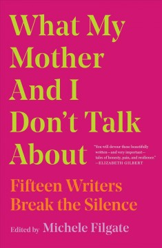 What my mother and I don't talk about : fifteen writers break the silence cover image