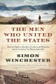 The men who united the states : America's explorers, inventors, eccentrics and mavericks, and the creation of one nation, indivisible