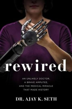 Rewired : an unlikely doctor, a brave amputee, and the medical miracle that made history