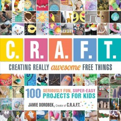 C.R.A.F.T. : creating really awesome free things : 100 seriously fun, super-easy projects for kids