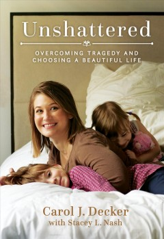 Unshattered : overcoming tragedy and choosing a beautiful life