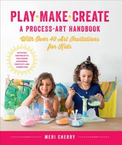 Play, make, create : a process-art handbook : with over 40 art invitations for kids