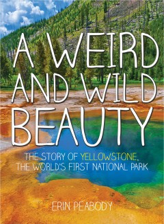 Cover art for A weird and wild beauty : the story of Yellowstone, the world's first national park