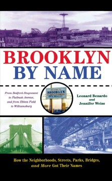 Brooklyn by name : how the neighborhoods, streets, parks, bridges, and more got their names