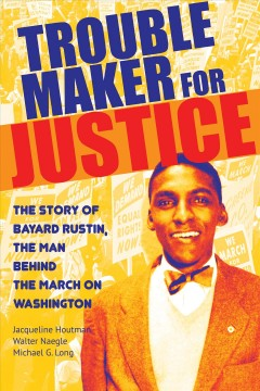 Cover art for Trouble maker for justice : the story of Bayard Rustin, the man behind the march on Washington