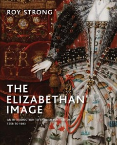 The Elizabethan image : an introduction to English portraiture, 1558 to 1603