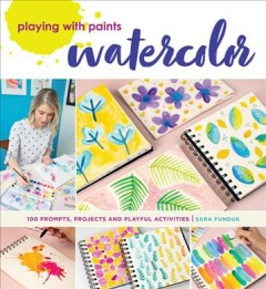 Playing with paints : watercolor, 100 prompts, projects and playful activities