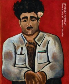 Marsden Hartley : the earth is all I know of wonder