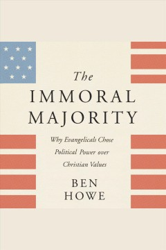The immoral majority : why evangelicals chose political power over Christian values