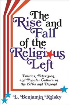 The rise and fall of the religious left : politics, television, and popular culture in the 1970s and beyond