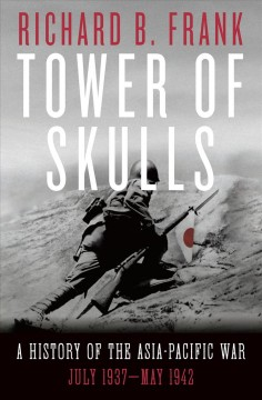 Tower of skulls : a history of the Asia-Pacific war, July 1937-May 1942