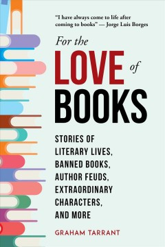 For the love of books : stories of literary lives, banned books, author feuds, extraordinary characters, and more