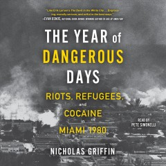 The year of dangerous days : riots, refugees, and cocaine in Miami 1980
