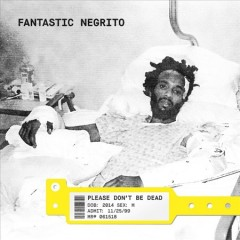 Please don't be dead / Fantastic Negrito.