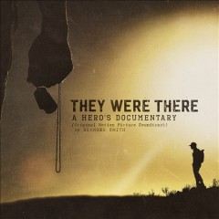 They were there : a hero's documentary, film & original soundtrack / Granger Smith.