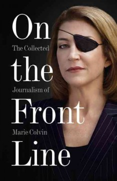 On the front line : the collected journalism of Marie Colvin.