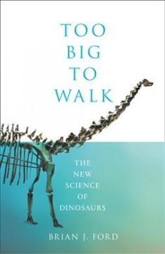 Too big to walk : the new science of dinosaurs / Brian J. Ford.