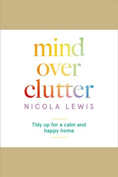 Mind over clutter : tidy up for a calm and happy home [electronic resource] / Nicola Lewis.