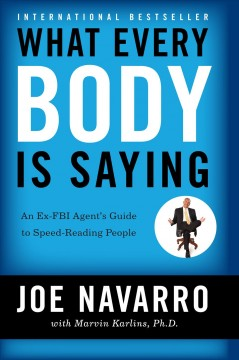 What every BODY is saying an ex-FBI agent's guide to speed reading people / Joe Navarro, with Marvin Karlins.