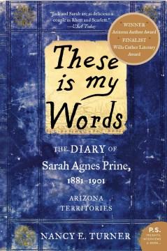 These is my words the diary of Sarah Agnes Prine, 1881-1901 : Arizona territories : a novel / Nancy E. Turner.