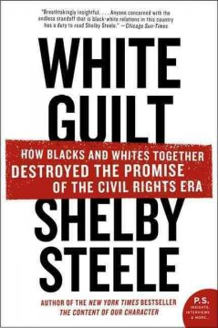 White guilt how blacks and whites together destroyed the promise of the civil rights era / Shelby Steele.