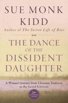The dance of the dissident daughter : a woman's journey from Christian tradition to the sacred feminine Sue Monk Kidd.