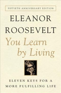 You learn by living : eleven keys for a more fulfilling life Eleanor Roosevelt.