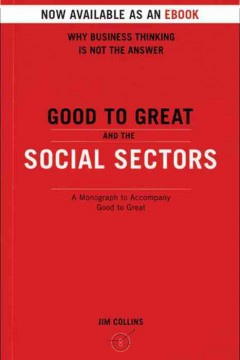 Good to great and the social sectors : a monograph to accompany good to great Jim Collins.