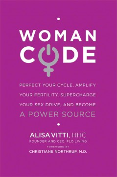 WomanCode : perfect your cycle, amplify your fertility, supercharge your sex drive, and become a power source