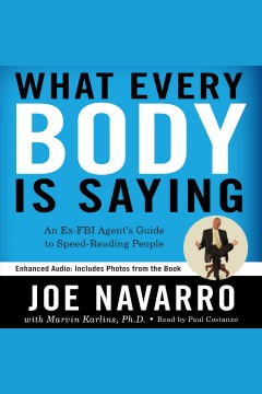 What every BODY is saying [electronic resource] : an ex-FBI agent's guide to speed reading people / Joe Navarro, with Marvin Karlins.