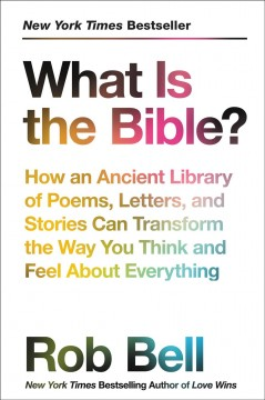 What is the Bible? : how an ancient library of poems, letters, and stories can transform the way you think and feel about everything Rob Bell.