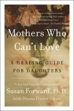 Mothers who can't love : a healing guide for daughters Susan Forward, PhD with Donna Frazier Glynn.