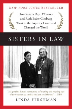 Sisters in law : how Sandra Day O'Connor and Ruth Bader Ginsburg went to the Supreme Court and changed the world Linda Hirshman.