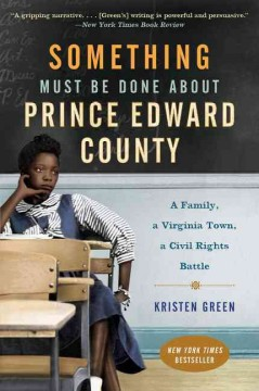 Something must be done about Prince Edward County : a family, a Virginia town, a civil rights battle