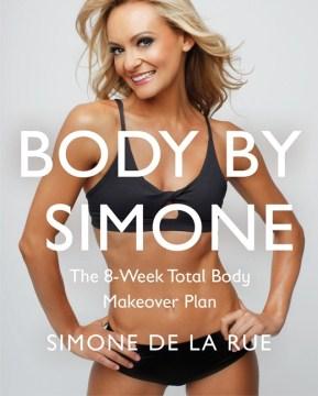 Body by Simone : the 8-week total body makeover plan Simone De La Rue with Lara McGlashan.