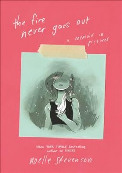 The fire never goes out : a memoir in pictures / Noelle Stevenson.