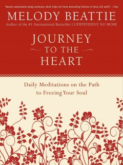 Journey to the heart : daily meditations on the path to freeing your soul Melody Beattie.