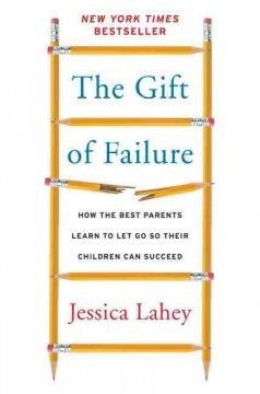 The gift of failure : how the best parents learn to let go so their children can succeed Jessica Lahey.