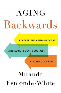 Aging backwards : reverse the aging process and look 10 years younger in 30 minutes a day Miranda Esmonde-White.