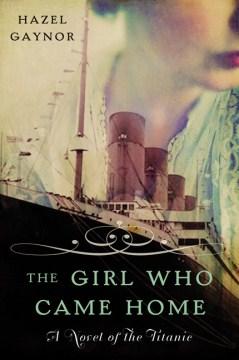 The girl who came home : a novel of the Titanic Hazel Gaynor.