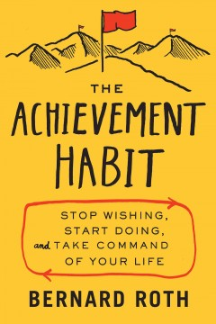 The achievement habit : stop wishing, start doing, and take command of your life Bernard Roth.