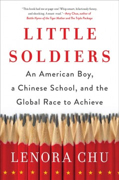 Little soldiers : an American boy, a Chinese school, and the global race to achieve Lenora Chu.
