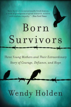 Born Survivors : Three Young Mothers and Their Extraordinary Story of Courage, Defiance, and Hope Wendy Holden.