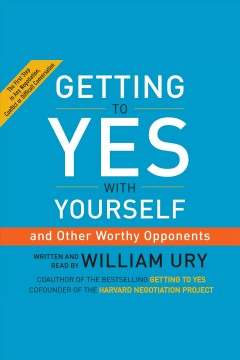 Getting to yes with yourself : (and other worthy opponents) [electronic resource] / William Ury.