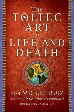 The Toltec art of life and death : a story of discovery Don Miguel Ruiz and Barbara Emrys.