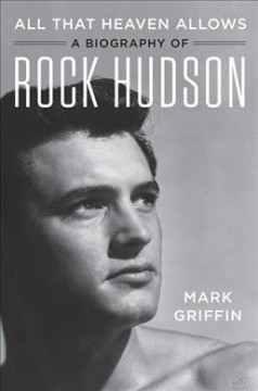 All that heaven allows : a biography of Rock Hudson / Mark Griffin.