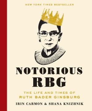 Notorious RBG : the life and times of Ruth Bader Ginsburg Irin Carmon and Shana Knizhnik.