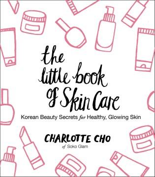 The little book of skin care : Korean beauty secrets for healthy, glowing skin Charlotte Cho.