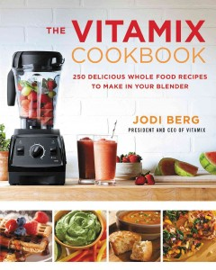 The Vitamix cookbook : 250 delicious whole food recipes to make in your blender Jodi Berg.